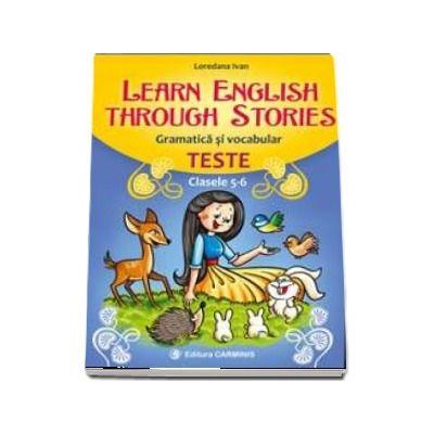 Learn English Through Stories. Gramatica si vocabular, teste pentru clasele 5-6 (Loredana Ivan)