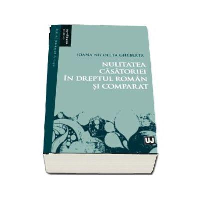 Ioana Nicoleta Gheberta, Nulitatea casatoriei in dreptul roman si comparat (Colectia Monografii)