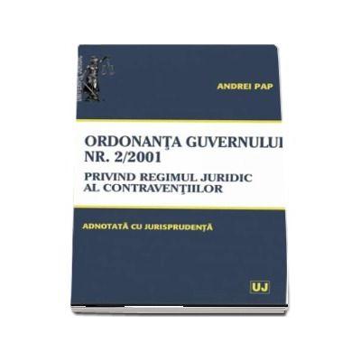 Ordonanta Guvernului nr. 2 din 12 iulie 2001 privind regimul juridic al contraventiilor - Adnotata cu Jurisprudenta (Andrei Pap)