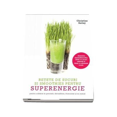 Retete de sucuri si smoothies pentru superenergie. Pentru scadere in greutate, detoxifiere, frumusete si nu numai (Christine Bailey)