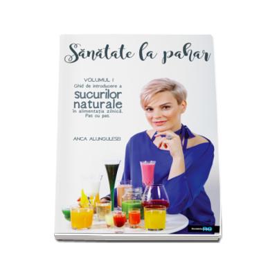 Anca Alungulesei, Sanatate la Pahar. Ghid de introducere a sucurilor naturale in alimentatia zilnica, pas cu pas (volumul I)