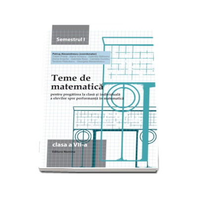 Teme de matematica pentru pregatirea la clasa si individuala a elevilor spre performanta in matematica clasa a VII-a semestrul I - Petrus Alexandrescu (Editia a VI-a)