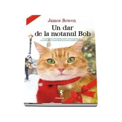 James Bowen, Un dar de la motanul Bob - Continuarea bestsellerurilor internationale Un motan pe nume Bob si Lumea vazuta de Bob