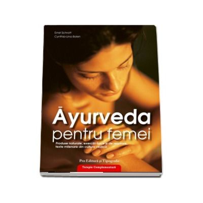 Ayurveda pentru femei - produse naturale, exerciţii fizice şi de relaxare, texte milenare din cultura vedică