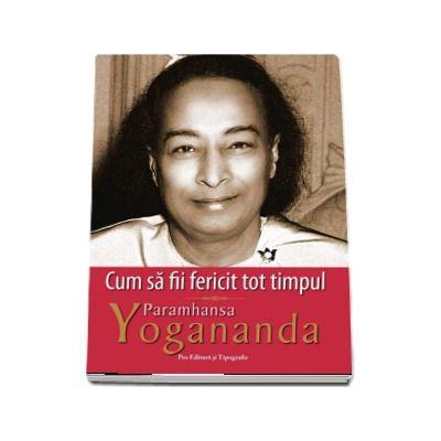 Cum sa fii fericit tot timpul (Paramhansa Yogananda)