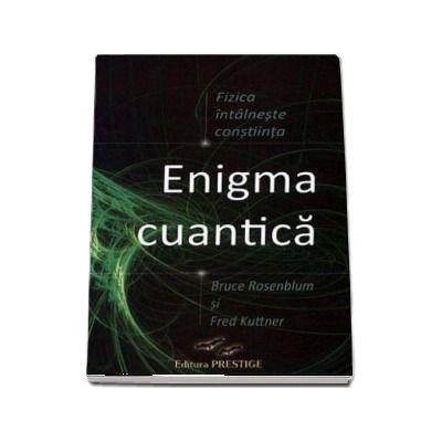 Enigma cuantica - Fizica intalneste constiinta de Bruce Rosenblum si Fred Kuttner