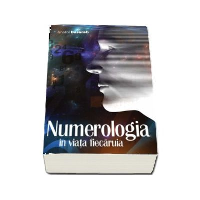 Anatol Basarab - Numerologia in viata fiecaruia - Editia 2017, revizuita si adaugita