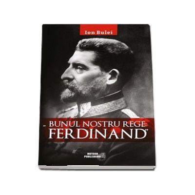 Ion Bulei, Bunul nostru rege - Ferdinand