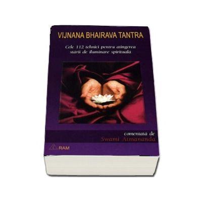 Vijnana Bhairava Tantra. Cele 112 tehnici pentru atingerea starii de iluminare spirituala - Comentata de Swami Atmananda