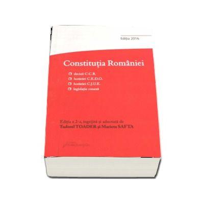 Constitutia Romaniei. Editia a 2-a, decizii ale Curtii Constitutionale, hotarari C. E. D. O., hotarari C. J. U. E., legislatie conexa - Editia 2016