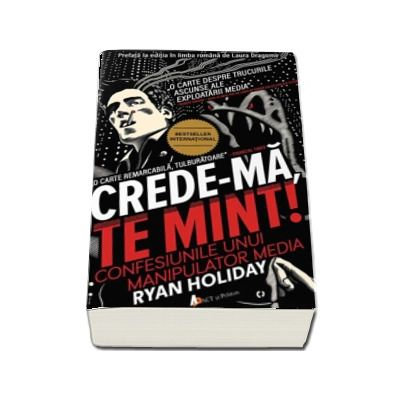 Ryan Holiday - Crede-ma, te mint! Confesiunile unui manipulator media