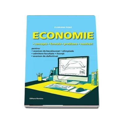 Floriana Pana - Economie - Concepte, formule, probleme, rezolvari pentru examenul de bacalaureat, olimpiade, admitere facultate, examen de licenta, examen de definitivat
