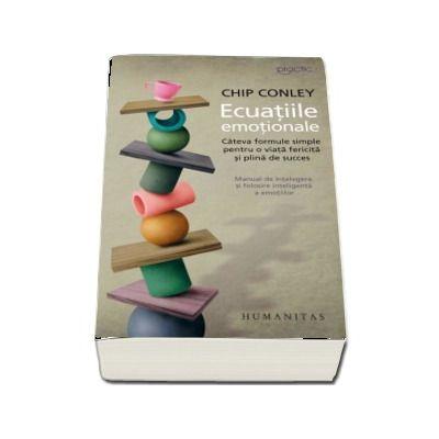 Chip Conley - Ecuatiile emotionale - Cateva formule simple pentru o viata fericita si plina de succes. Manual de intelegere si folosire inteligenta a emotiilor