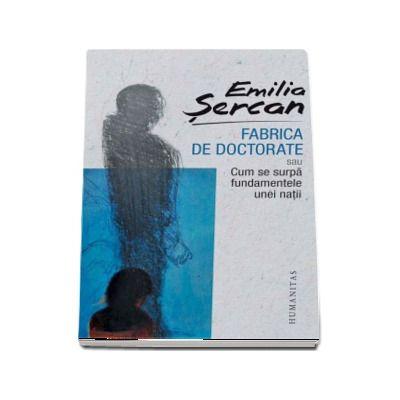 Emilia Sercan, Fabrica de doctorate sau Cum se surpa fundamentele unei natii