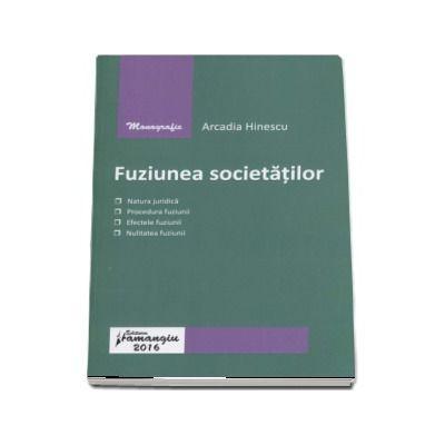 Arcadia Hinescu, Fuziunea societatilor - Natura juridica, procedura fuziunii, efectele fuziunii, nulitatea fuziunii
