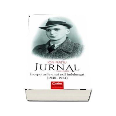 Ion Ratiu. Jurnal volumul 1 - Inceputurile unui exil indelungat (1940-1954)