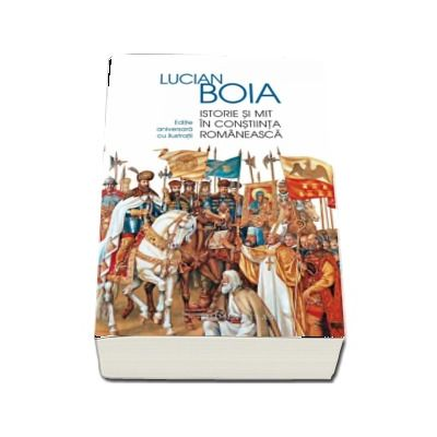 Lucian Boia, Istorie si mit in constiinta romaneasca - Editie aniversara adaugita si ilustrata