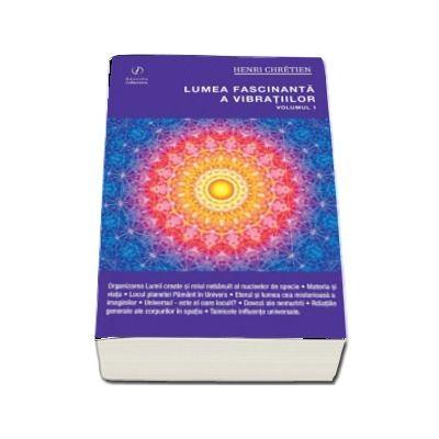 Henri Chretien, Lumea fascinanta a vibratiilor (Volumul 1)