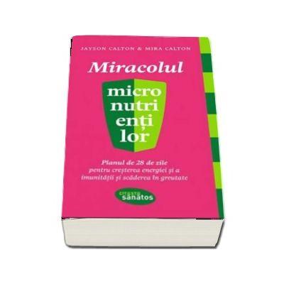 Jayson Calton, Miracolul micronutrientilor. Planul de 28 de zile pentru cresterea energiei si imunitatii si scaderea in greutate