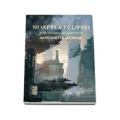 Wornik Antoinette - Noaptea eclipsei. Al treilea volum alseriei Lumi la raspantie