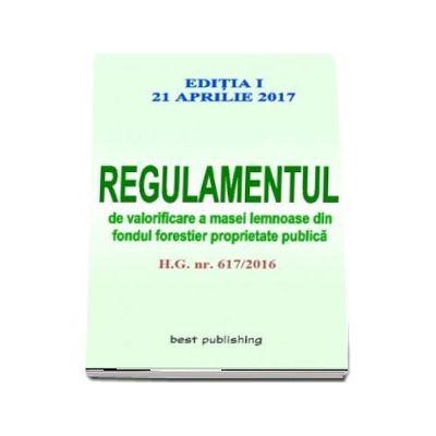Regulamentul de valorificare a masei lemnoase din fondul forestier proprietate publica - Editia I - Actualizata la 21 aprilie 2017