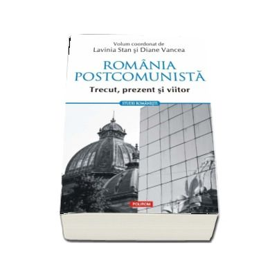Lavinia Stan, Romania postcomunista. Trecut, prezent si viitor (Studii romanesti)