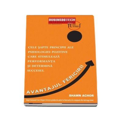 Avantajul Fericirii - Cele sapte principii ale psihologiei pozitive care stimuleaza performanta si determina succesul de Shwan Achor