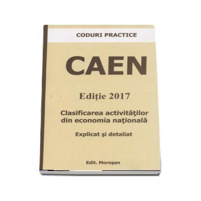 CODURI PRACTICE - CAEN - Editie 2017. Clasificarea activitatilor din economia nationala - Explicat si detaliat