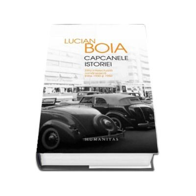 Capcanele istoriei. Elita intelectuala romaneasca intre 1930 si 1950 de Lucian Boia (Editia a IV-a)