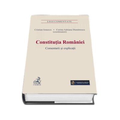 Constitutia Romaniei. Comentarii si explicatii (Legi Comentate) de Cristian Ionescu