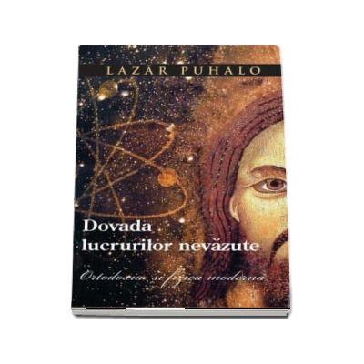 Dovada lucrurilor nevazute. Ortodoxia si fizica moderna de Arhiepiscop Lazar Puhalo