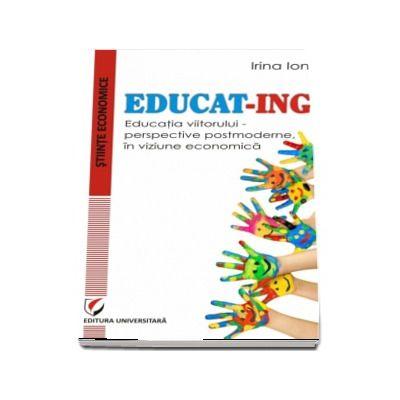 EDUCAT-ING. Educatia viitorului - perspective postmoderne, in viziune economica de Irina Ion