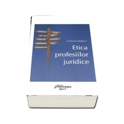 Etica profesiilor juridice. Imoralitate, Echitate, Loialitate, Abuz, Manipulare, Integritate, Independenta, Injust, Responsabilitate de Cristinel Ghigheci