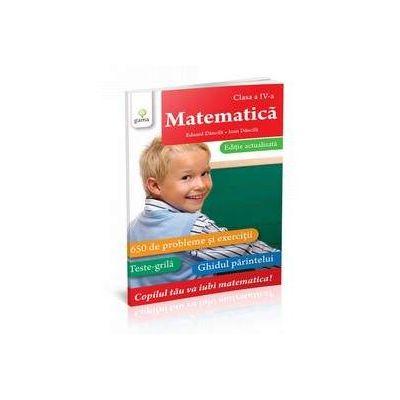 Matematica pentru clasa a IV-a. 700 de probleme si exercitii, teste grila, ghidul parintelui - Editie a II-a, actualizata de Eduard Dancila