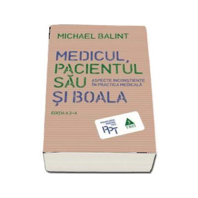 Medicul, pacientul sau si boala. Aspecte inconstiente in practica medicala de Michael Balint (Editia a 2-a)