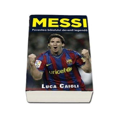 Messi. Povestea baiatului devenit legenda de Luca Caioli (Colectia iBALL)