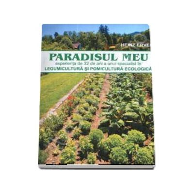 Paradisul meu - Legumicultura si pomicultura ecologica (Editia a 2-a) de Heinz Erven