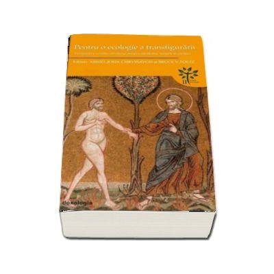 Pentru o ecologie a transfigurarii. Perspective crestin-ortodoxe asupra mediului, naturii si creatiei de John Chryssavgis