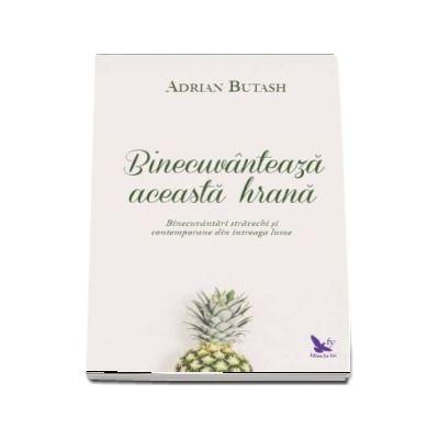 Binecuvanteaza aceasta hrana - Binecvantari stravechi si contemporane din intreaga lume de Adrian Butash