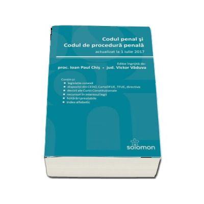 Codul penal si Codul de procedura penala - actualizat la 1 iulie 2017. Editie ingrijita de Ioan Paul Chis