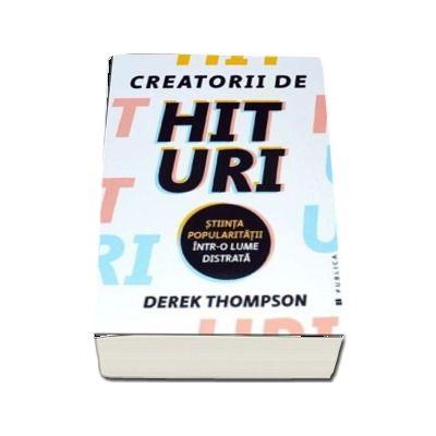 Creatorii de hituri - Stiinta popularitatii intr-o lume distrata de Derek Thompson