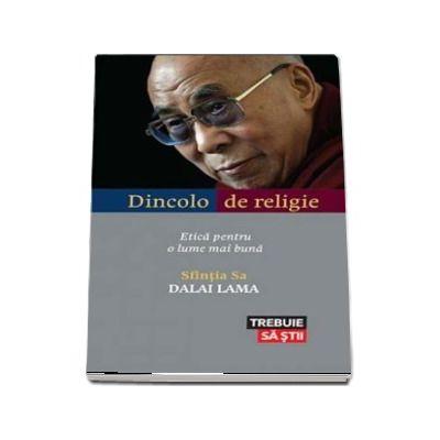 Dincolo de religie. Etica pentru o lume mai buna de Dalai Lama (Colectia Trebuie sa stii)
