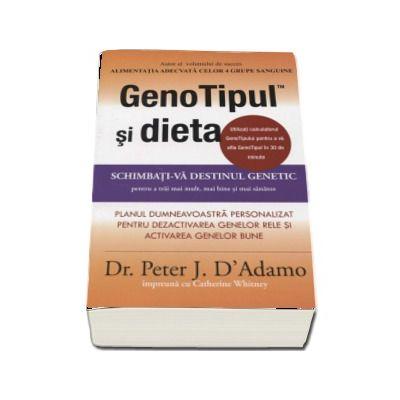 GenoTipul si dieta. Schimbati-va destinul genetic pentru a trai mai mult, mai bine si mai sanatos de Dr. Peter D Adamo