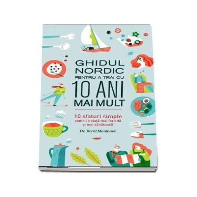 Ghidul nordic pentru a trai cu 10 ani mai mult. 10 sfaturi simple pentru o viata mai fericita si mai sanatoasa de Bertil Marklund