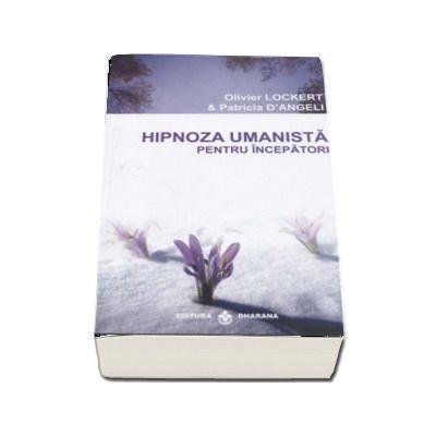 Hipnoza umanista pentru incepatori. O metoda de extindere a constiintei, care va poate schimba viata de Olivier Lockert