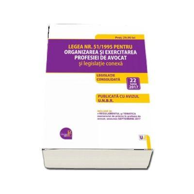 Legea nr. 51-1995 pentru organizarea si exercitarea profesiei de avocat si legislatie conexa - 22 iunie 2017. Legislatia profesiei de avocat consolidata. PUBLICATA CU AVIZUL U. N. B. R.