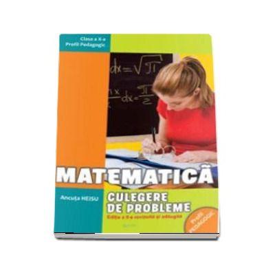 Matematica. Culegere de probleme pentru clasa a X-a. Profil pedagogic - Editia a II-a, revazuta si adaugita de Ancuta Heisu
