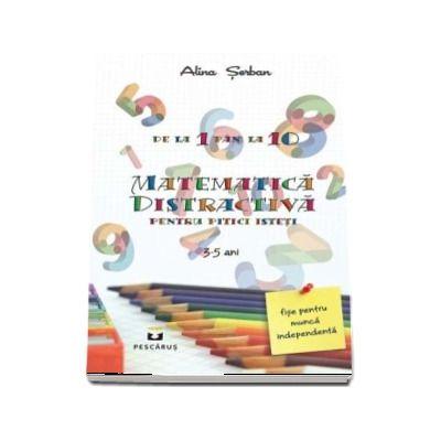 Matematica distractiva - pentru pitici isteti, 3 - 5 ani (Alina Serban)