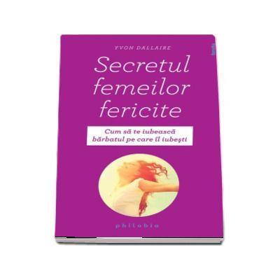 Secretul femeilor fericite - Cum sa te iubeasca barbatul pe care il iubesti de Yvon Dallaire