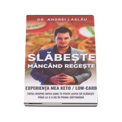 Slabeste mancand regeste. Experienta mea Keto-Low-Carb. Totul despre dieta care te poate ajuta sa slabesti pana la 4-5 Kg in prima saptamana de Andrei Laslau